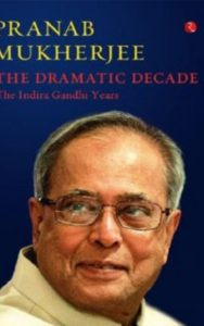 The Dramatic Decade The Indira Gandhi Years By Pranab Mukherjee
